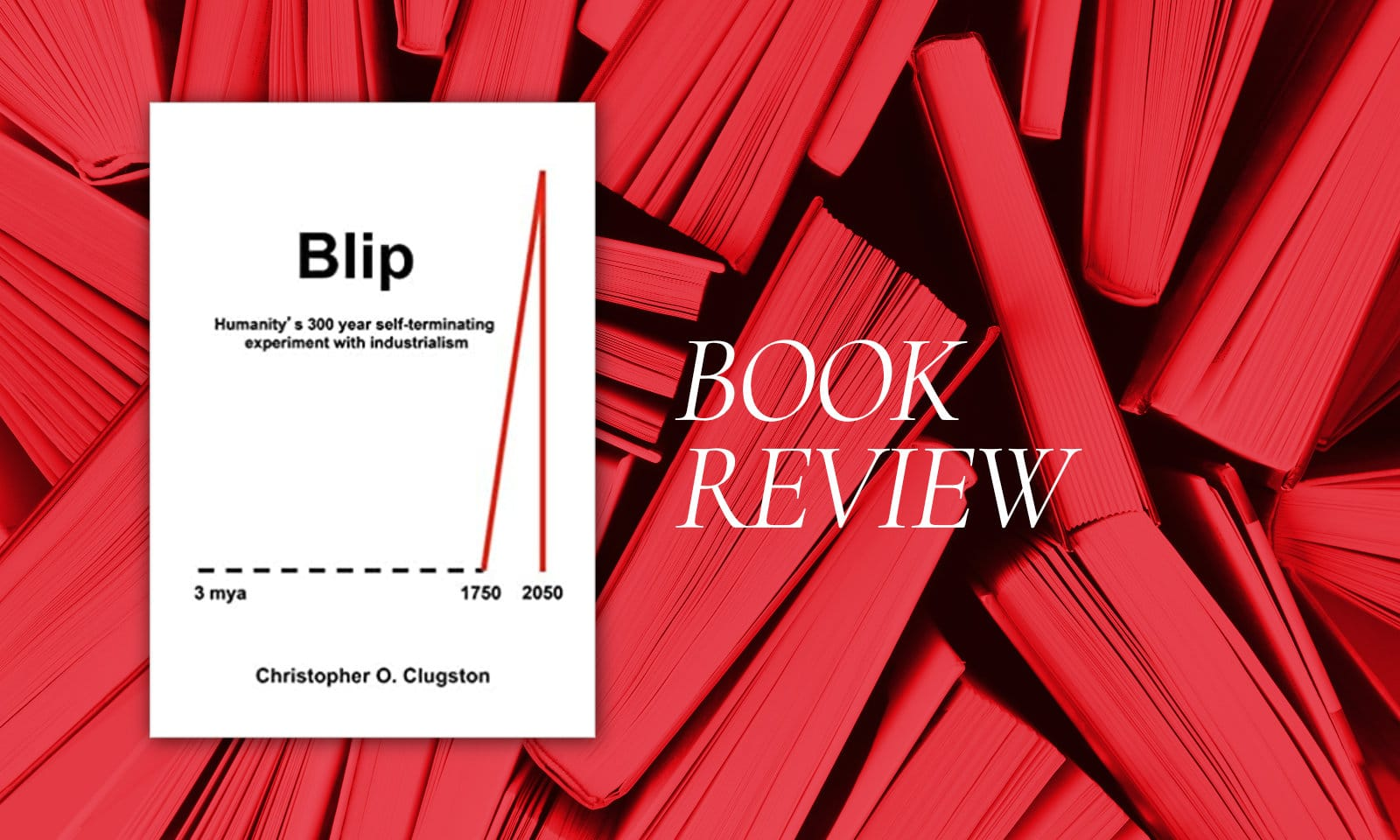 Book Review: Blip: Humanity's 300 Year Self-Terminating Experiment With Industrialism (Clugston)